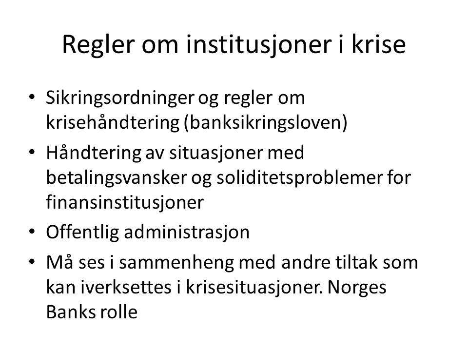 Regler om institusjoner i krise Sikringsordninger og regler om krisehåndtering (banksikringsloven) Håndtering av situasjoner med betalingsvansker og soliditetsproblemer for finansinstitusjoner Offentlig administrasjon Må ses i sammenheng med andre tiltak som kan iverksettes i krisesituasjoner.
