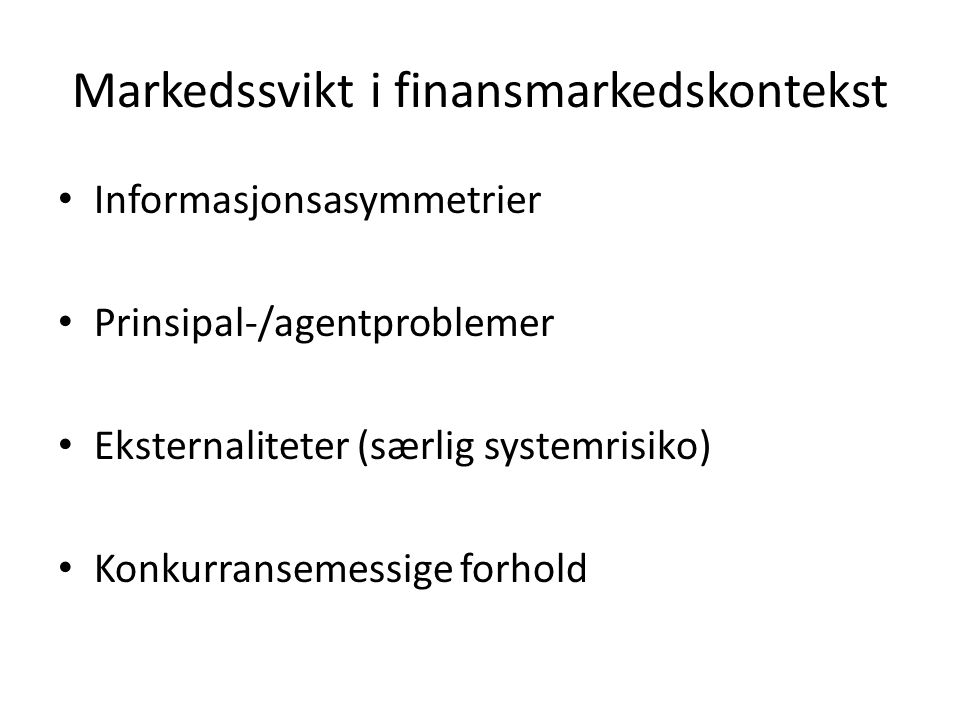 Markedssvikt i finansmarkedskontekst Informasjonsasymmetrier Prinsipal-/agentproblemer Eksternaliteter (særlig systemrisiko) Konkurransemessige forhold