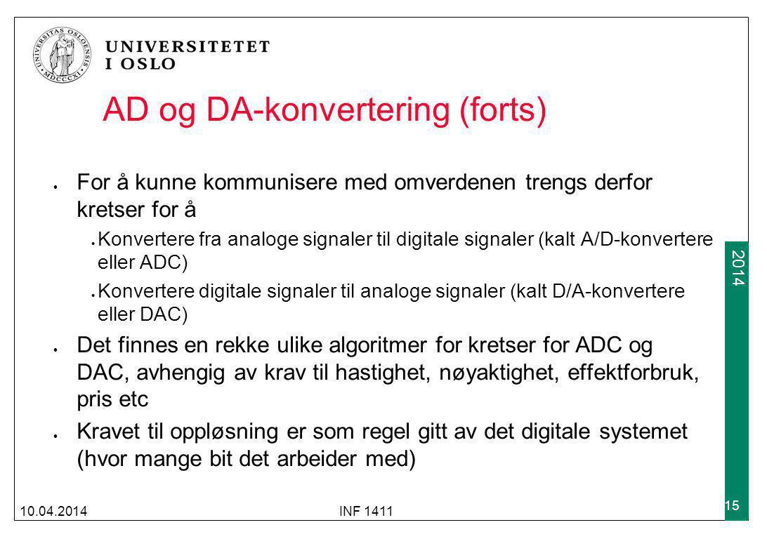 2009 2014 AD og DA-konvertering (forts) For å kunne kommunisere med omverdenen trengs derfor kretser for å Konvertere fra analoge signaler til digitale signaler (kalt A/D-konvertere eller ADC) Konvertere digitale signaler til analoge signaler (kalt D/A-konvertere eller DAC) Det finnes en rekke ulike algoritmer for kretser for ADC og DAC, avhengig av krav til hastighet, nøyaktighet, effektforbruk, pris etc Kravet til oppløsning er som regel gitt av det digitale systemet (hvor mange bit det arbeider med) 10.04.2014INF 1411 15