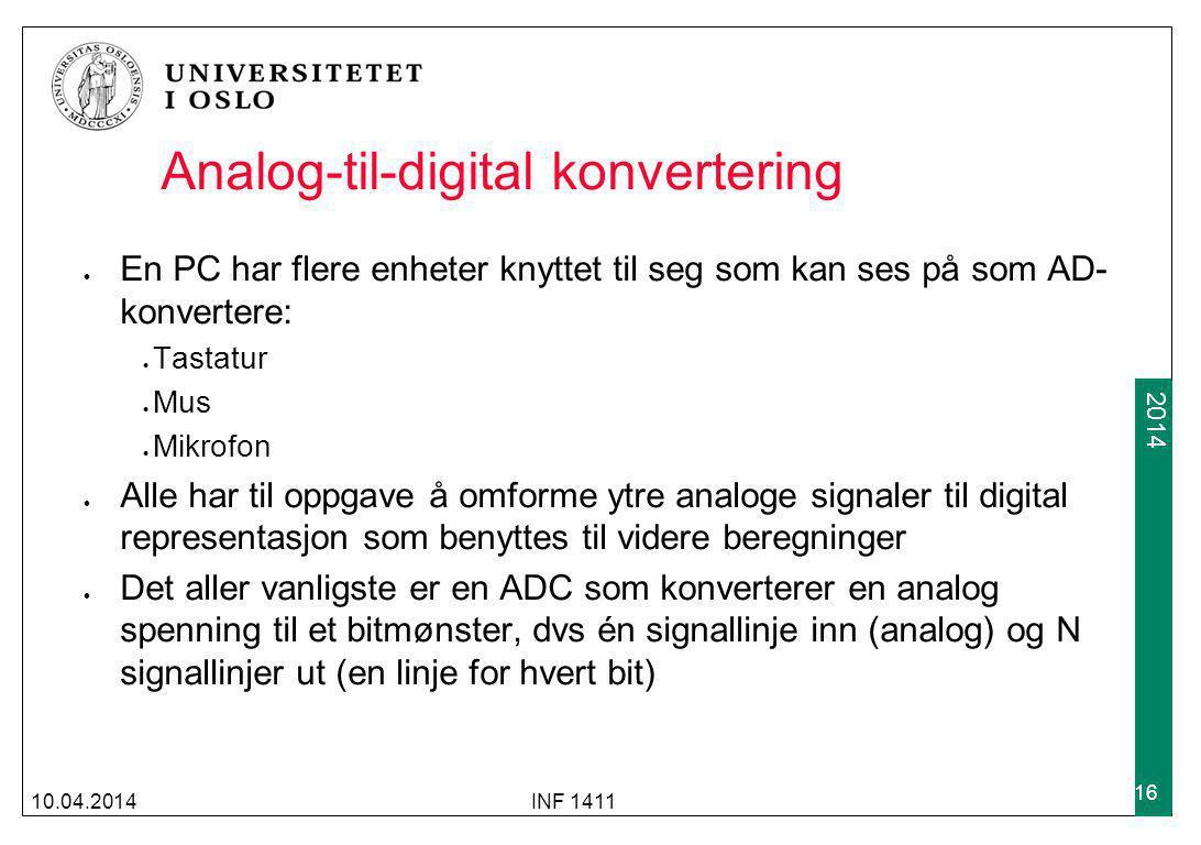 2009 2014 Analog-til-digital konvertering En PC har flere enheter knyttet til seg som kan ses på som AD- konvertere: Tastatur Mus Mikrofon Alle har til oppgave å omforme ytre analoge signaler til digital representasjon som benyttes til videre beregninger Det aller vanligste er en ADC som konverterer en analog spenning til et bitmønster, dvs én signallinje inn (analog) og N signallinjer ut (en linje for hvert bit) 10.04.2014INF 1411 16
