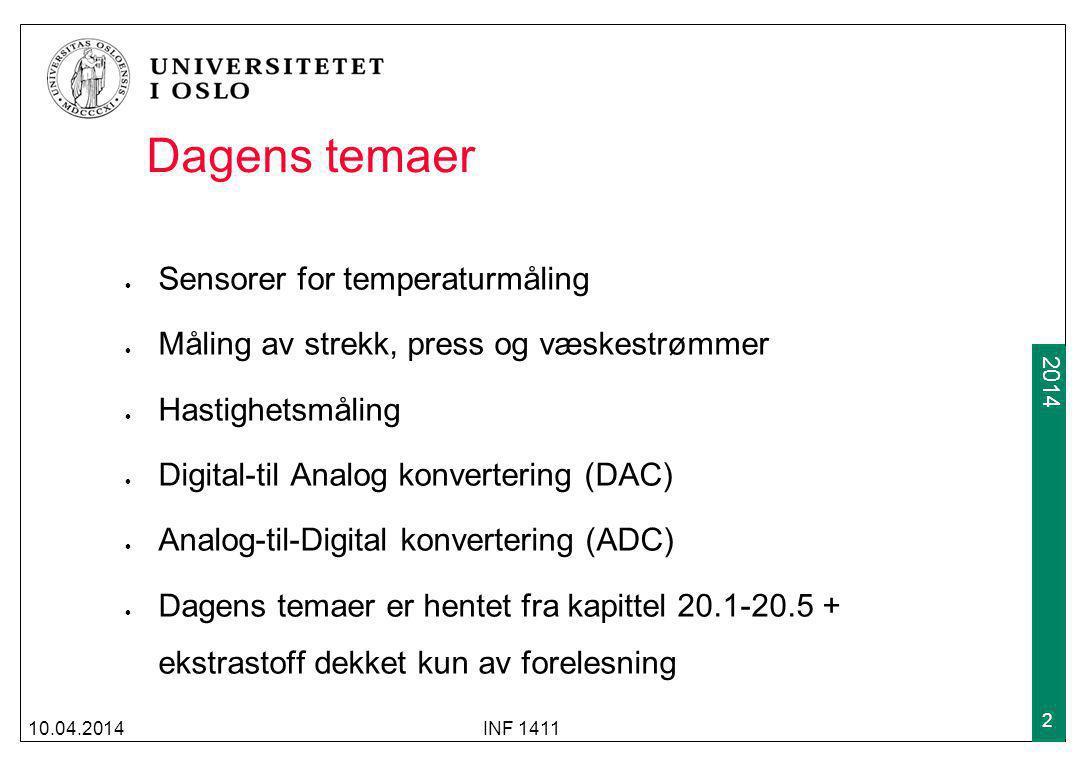 2009 2014 Dagens temaer Sensorer for temperaturmåling Måling av strekk, press og væskestrømmer Hastighetsmåling Digital-til Analog konvertering (DAC) Analog-til-Digital konvertering (ADC) Dagens temaer er hentet fra kapittel 20.1-20.5 + ekstrastoff dekket kun av forelesning 10.04.2014INF 1411 2