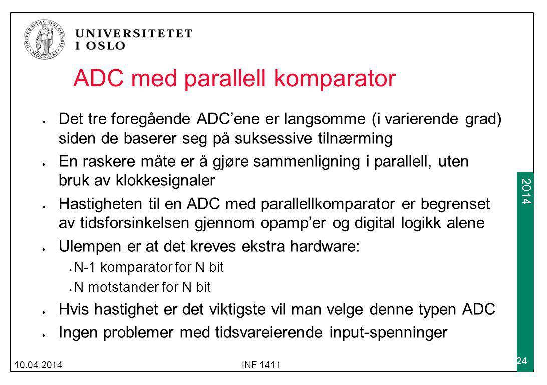 2009 2014 ADC med parallell komparator 10.04.2014INF 1411 24 Det tre foregående ADC'ene er langsomme (i varierende grad) siden de baserer seg på suksessive tilnærming En raskere måte er å gjøre sammenligning i parallell, uten bruk av klokkesignaler Hastigheten til en ADC med parallellkomparator er begrenset av tidsforsinkelsen gjennom opamp'er og digital logikk alene Ulempen er at det kreves ekstra hardware: N-1 komparator for N bit N motstander for N bit Hvis hastighet er det viktigste vil man velge denne typen ADC Ingen problemer med tidsvareierende input-spenninger