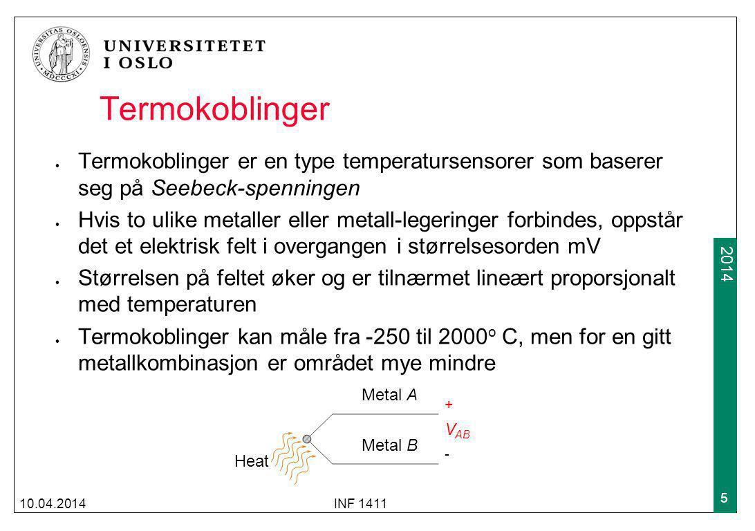 2009 2014 Termokoblinger Termokoblinger er en type temperatursensorer som baserer seg på Seebeck-spenningen Hvis to ulike metaller eller metall-legeringer forbindes, oppstår det et elektrisk felt i overgangen i størrelsesorden mV Størrelsen på feltet øker og er tilnærmet lineært proporsjonalt med temperaturen Termokoblinger kan måle fra -250 til 2000 o C, men for en gitt metallkombinasjon er området mye mindre 10.04.2014INF 1411 5 Heat Metal A Metal B V AB + -