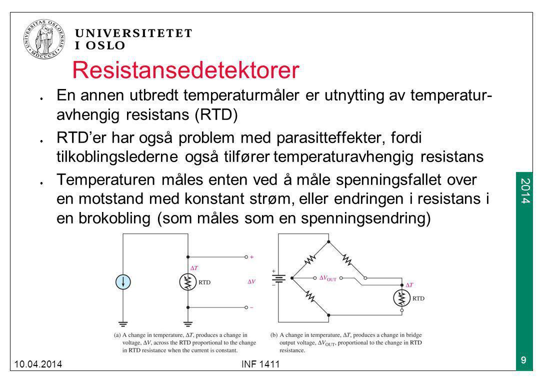 2009 2014 Resistansedetektorer En annen utbredt temperaturmåler er utnytting av temperatur- avhengig resistans (RTD) RTD'er har også problem med parasitteffekter, fordi tilkoblingslederne også tilfører temperaturavhengig resistans Temperaturen måles enten ved å måle spenningsfallet over en motstand med konstant strøm, eller endringen i resistans i en brokobling (som måles som en spenningsendring) 10.04.2014INF 1411 9