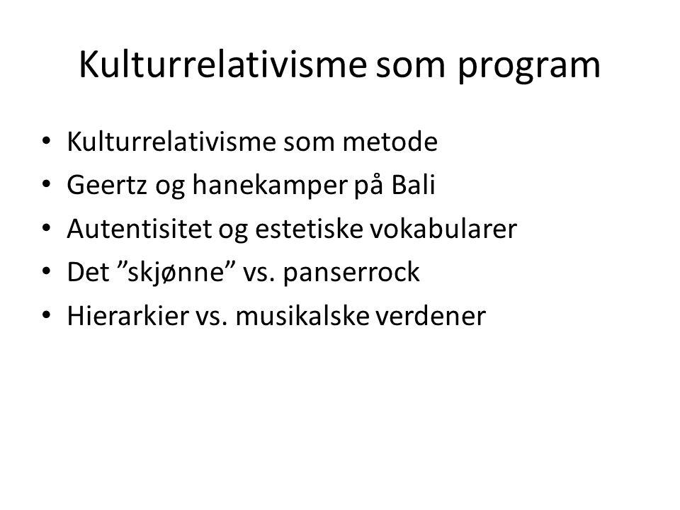 """Kulturrelativisme som program Kulturrelativisme som metode Geertz og hanekamper på Bali Autentisitet og estetiske vokabularer Det """"skjønne"""" vs. panser"""