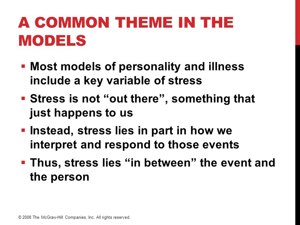 A COMMON THEME IN THE MODELS  Most models of personality and illness include a key variable of stress  Stress is not out there , something that just happens to us  Instead, stress lies in part in how we interpret and respond to those events  Thus, stress lies in between the event and the person © 2008 The McGraw-Hill Companies, Inc.