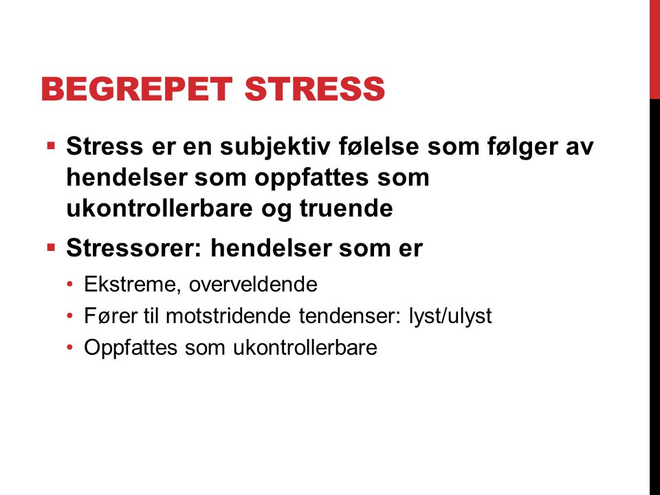 BEGREPET STRESS  Stress er en subjektiv følelse som følger av hendelser som oppfattes som ukontrollerbare og truende  Stressorer: hendelser som er E