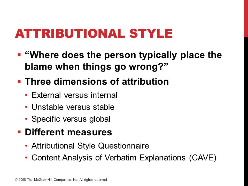 ATTRIBUTIONAL STYLE  Where does the person typically place the blame when things go wrong?  Three dimensions of attribution External versus internal Unstable versus stable Specific versus global  Different measures Attributional Style Questionnaire Content Analysis of Verbatim Explanations (CAVE) © 2008 The McGraw-Hill Companies, Inc.