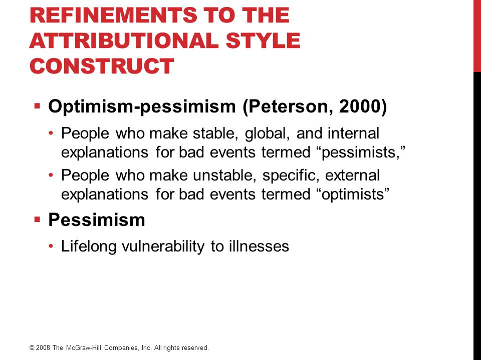 REFINEMENTS TO THE ATTRIBUTIONAL STYLE CONSTRUCT  Optimism-pessimism (Peterson, 2000) People who make stable, global, and internal explanations for bad events termed pessimists, People who make unstable, specific, external explanations for bad events termed optimists  Pessimism Lifelong vulnerability to illnesses © 2008 The McGraw-Hill Companies, Inc.