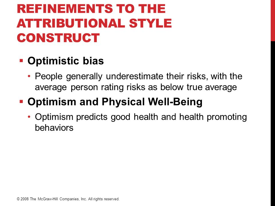 REFINEMENTS TO THE ATTRIBUTIONAL STYLE CONSTRUCT  Optimistic bias People generally underestimate their risks, with the average person rating risks as below true average  Optimism and Physical Well-Being Optimism predicts good health and health promoting behaviors © 2008 The McGraw-Hill Companies, Inc.