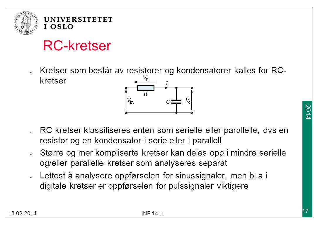 2012 2014 RC-kretser Kretser som består av resistorer og kondensatorer kalles for RC- kretser RC-kretser klassifiseres enten som serielle eller parallelle, dvs en resistor og en kondensator i serie eller i parallell Større og mer kompliserte kretser kan deles opp i mindre serielle og/eller parallelle kretser som analyseres separat Lettest å analysere oppførselen for sinussignaler, men bl.a i digitale kretser er oppførselen for pulssignaler viktigere 13.02.2014INF 1411 17