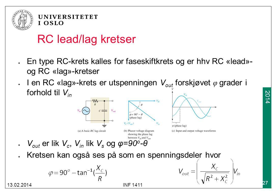 2012 2014 RC lead/lag kretser En type RC-krets kalles for faseskiftkrets og er hhv RC «lead»- og RC «lag»-kretser I en RC «lag»-krets er utspenningen V out forskjøvet φ grader i forhold til V in V out er lik V c, V in lik V s og φ=90 o -θ Kretsen kan også ses på som en spenningsdeler hvor 13.02.2014INF 1411 27