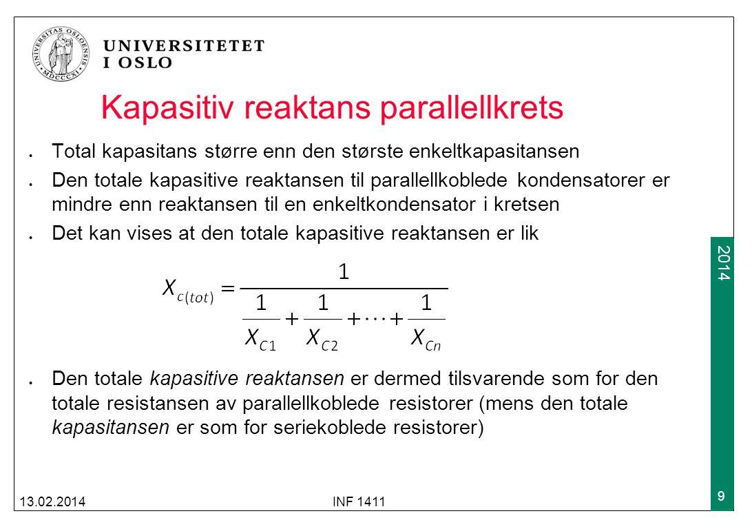 2012 2014 Kapasitiv reaktans parallellkrets Total kapasitans større enn den største enkeltkapasitansen Den totale kapasitive reaktansen til parallellkoblede kondensatorer er mindre enn reaktansen til en enkeltkondensator i kretsen Det kan vises at den totale kapasitive reaktansen er lik Den totale kapasitive reaktansen er dermed tilsvarende som for den totale resistansen av parallellkoblede resistorer (mens den totale kapasitansen er som for seriekoblede resistorer) 13.02.2014INF 1411 9