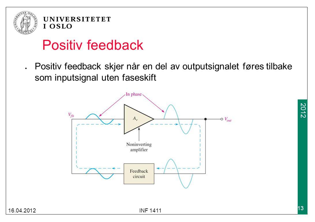 2009 2012 Positiv feedback Positiv feedback skjer når en del av outputsignalet føres tilbake som inputsignal uten faseskift 16.04.2012INF 1411 13