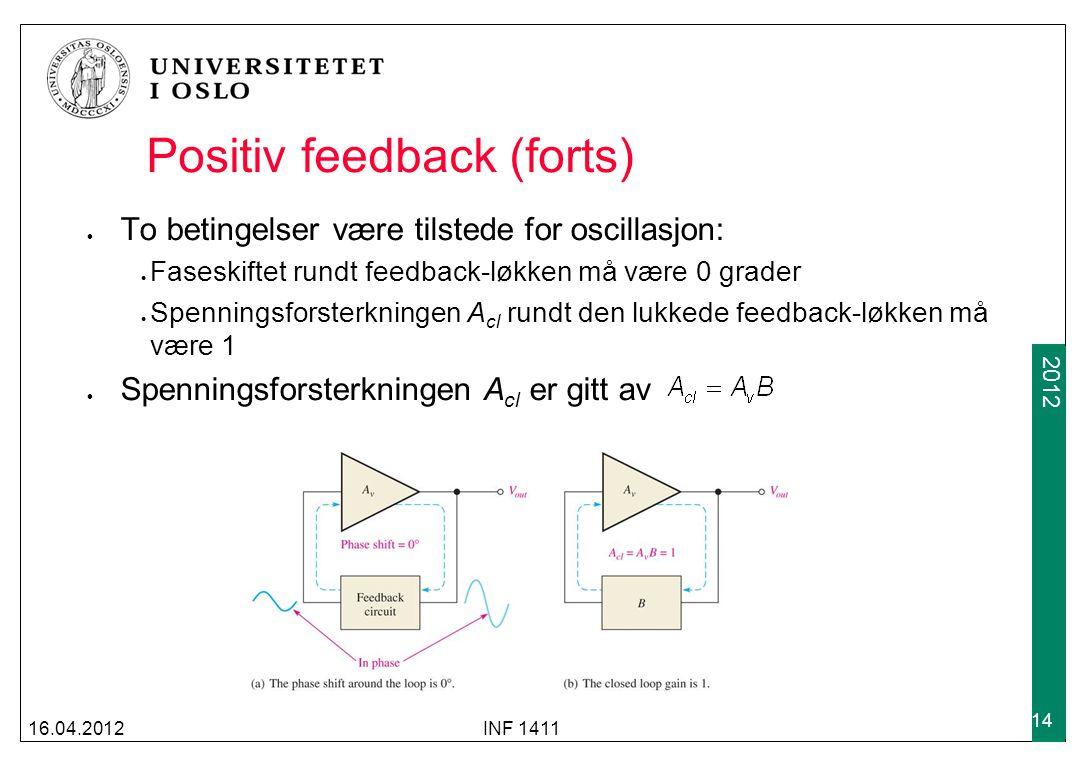 2009 2012 Positiv feedback (forts) To betingelser være tilstede for oscillasjon: Faseskiftet rundt feedback-løkken må være 0 grader Spenningsforsterkningen A cl rundt den lukkede feedback-løkken må være 1 Spenningsforsterkningen A cl er gitt av 16.04.2012INF 1411 14
