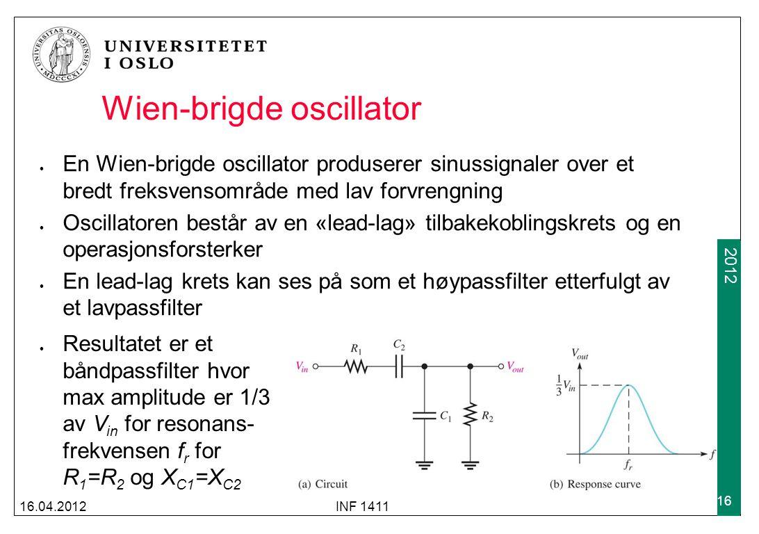2009 2012 Wien-brigde oscillator En Wien-brigde oscillator produserer sinussignaler over et bredt freksvensområde med lav forvrengning Oscillatoren består av en «lead-lag» tilbakekoblingskrets og en operasjonsforsterker En lead-lag krets kan ses på som et høypassfilter etterfulgt av et lavpassfilter 16.04.2012INF 1411 16 Resultatet er et båndpassfilter hvor max amplitude er 1/3 av V in for resonans- frekvensen f r for R 1 =R 2 og X C1 =X C2