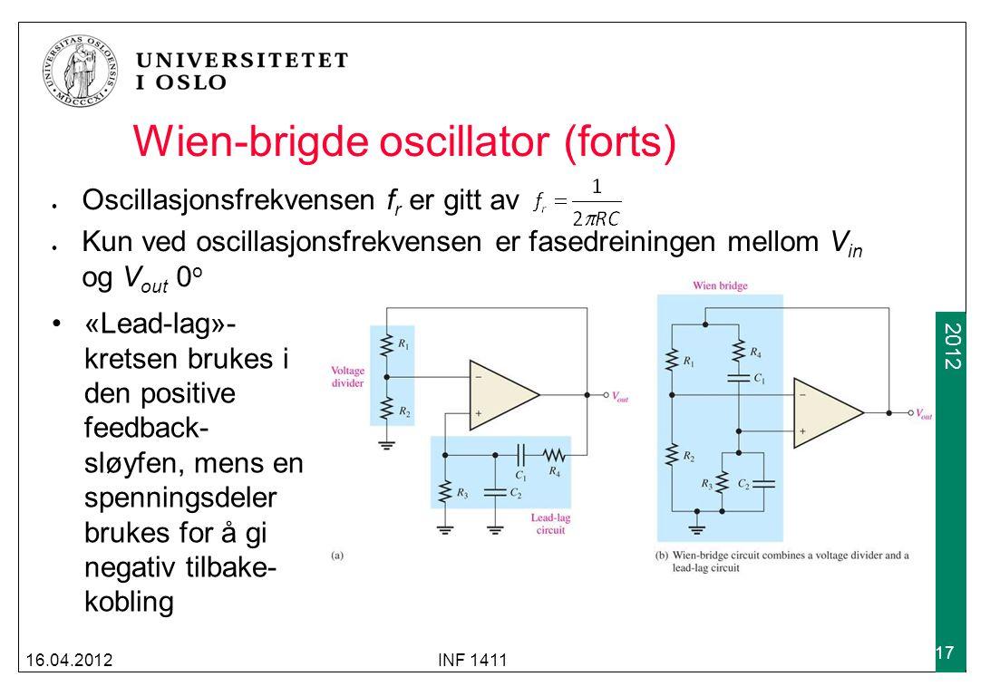 2009 2012 Wien-brigde oscillator (forts) Oscillasjonsfrekvensen f r er gitt av Kun ved oscillasjonsfrekvensen er fasedreiningen mellom V in og V out 0 o 16.04.2012INF 1411 17 «Lead-lag»- kretsen brukes i den positive feedback- sløyfen, mens en spenningsdeler brukes for å gi negativ tilbake- kobling