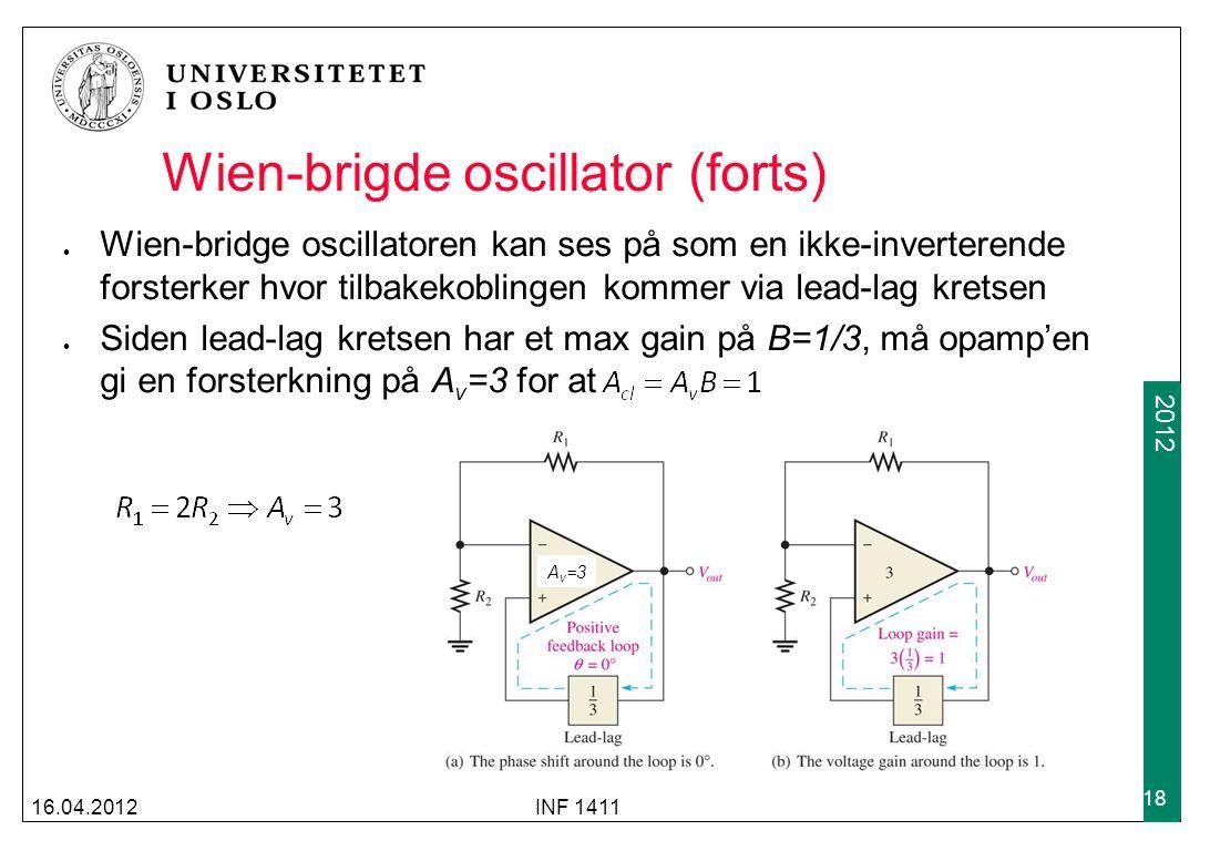 2009 2012 Wien-brigde oscillator (forts) Wien-bridge oscillatoren kan ses på som en ikke-inverterende forsterker hvor tilbakekoblingen kommer via lead-lag kretsen Siden lead-lag kretsen har et max gain på B=1/3, må opamp'en gi en forsterkning på A v =3 for at 16.04.2012INF 1411 18 A v =3