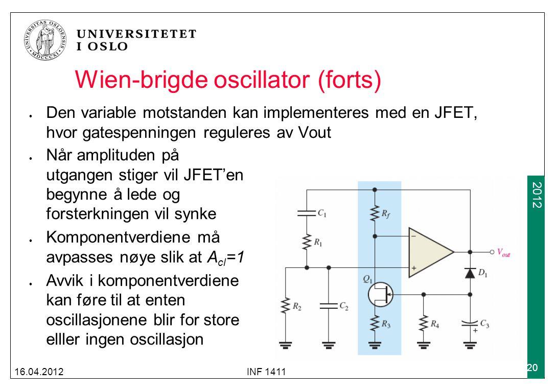 2009 2012 Wien-brigde oscillator (forts) Den variable motstanden kan implementeres med en JFET, hvor gatespenningen reguleres av Vout 16.04.2012INF 1411 20 Når amplituden på utgangen stiger vil JFET'en begynne å lede og forsterkningen vil synke Komponentverdiene må avpasses nøye slik at A cl =1 Avvik i komponentverdiene kan føre til at enten oscillasjonene blir for store elller ingen oscillasjon