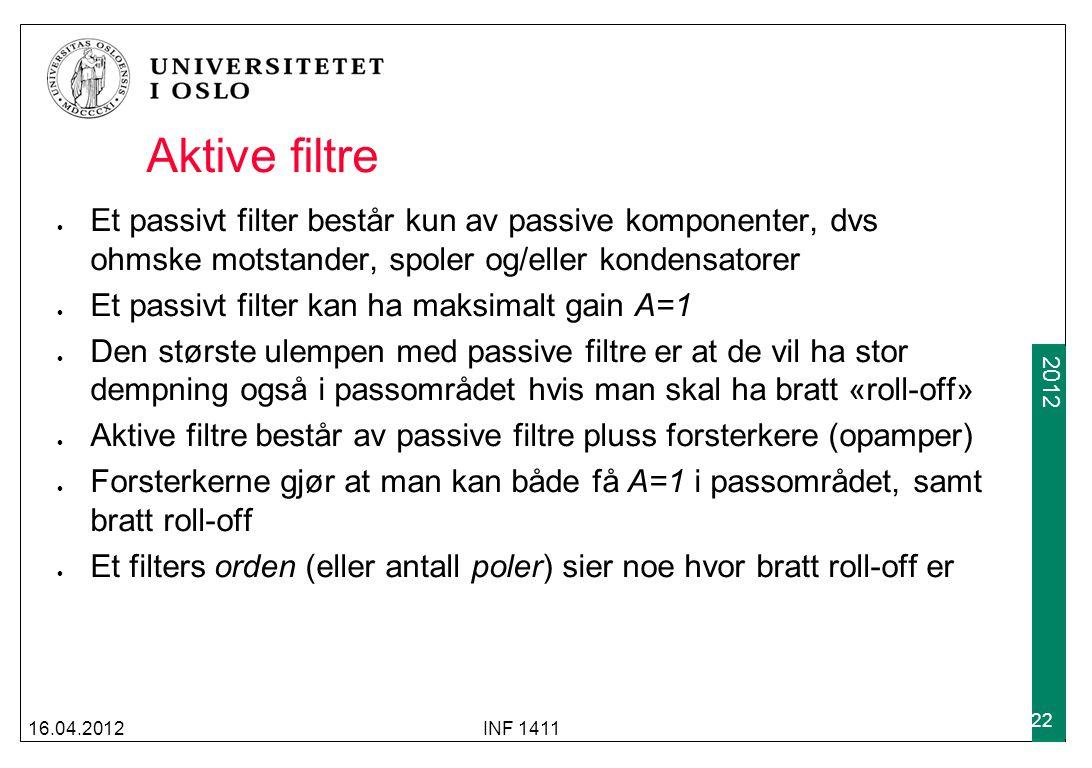2009 2012 Aktive filtre Et passivt filter består kun av passive komponenter, dvs ohmske motstander, spoler og/eller kondensatorer Et passivt filter kan ha maksimalt gain A=1 Den største ulempen med passive filtre er at de vil ha stor dempning også i passområdet hvis man skal ha bratt «roll-off» Aktive filtre består av passive filtre pluss forsterkere (opamper) Forsterkerne gjør at man kan både få A=1 i passområdet, samt bratt roll-off Et filters orden (eller antall poler) sier noe hvor bratt roll-off er 16.04.2012INF 1411 22