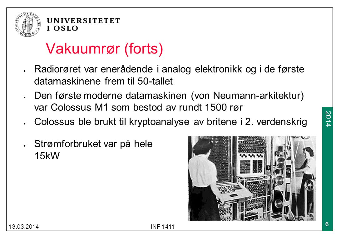 2009 2014 Vakuumrør (forts) Radiorøret var enerådende i analog elektronikk og i de første datamaskinene frem til 50-tallet Den første moderne datamask