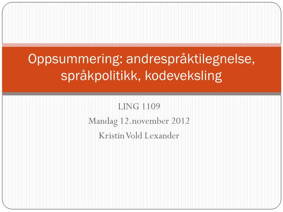 LING 1109 Mandag 12.november 2012 Kristin Vold Lexander Oppsummering: andrespråktilegnelse, språkpolitikk, kodeveksling