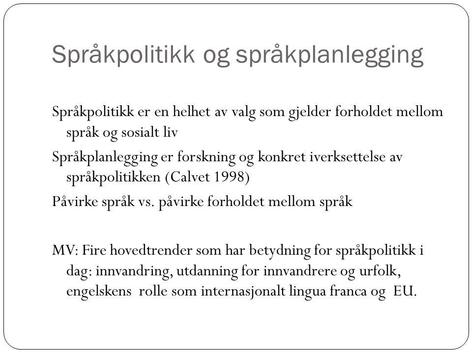 Språkpolitikk og språkplanlegging Språkpolitikk er en helhet av valg som gjelder forholdet mellom språk og sosialt liv Språkplanlegging er forskning og konkret iverksettelse av språkpolitikken (Calvet 1998) Påvirke språk vs.