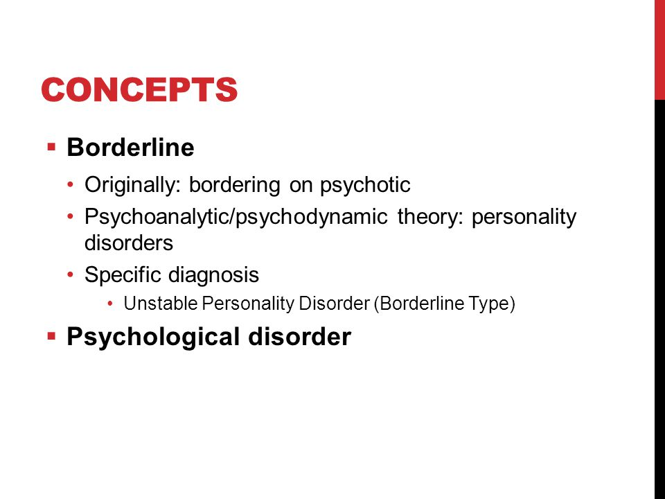 CONCEPTS  Borderline Originally: bordering on psychotic Psychoanalytic/psychodynamic theory: personality disorders Specific diagnosis Unstable Personality Disorder (Borderline Type)  Psychological disorder