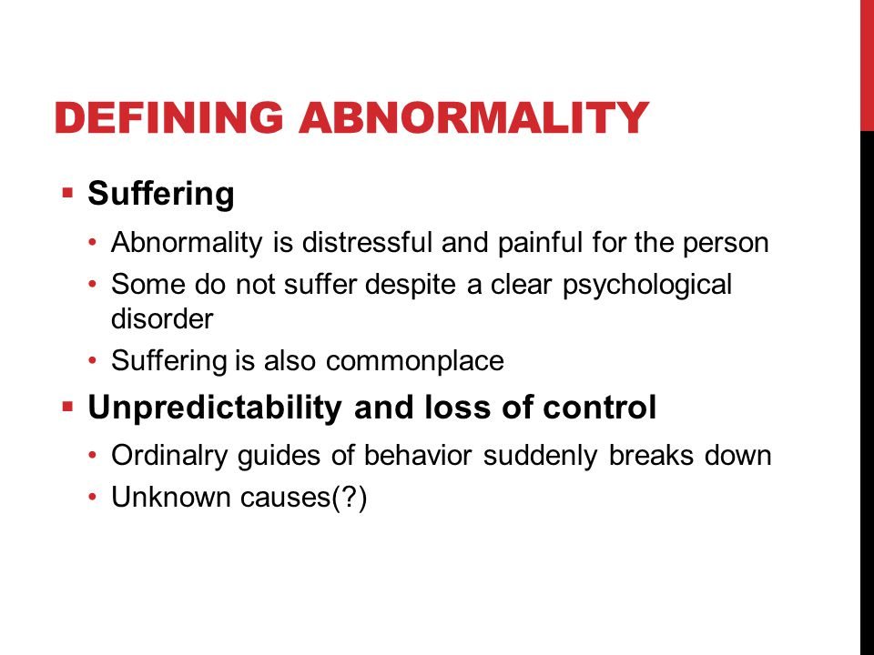 DEFINING ABNORMALITY  Suffering Abnormality is distressful and painful for the person Some do not suffer despite a clear psychological disorder Suffering is also commonplace  Unpredictability and loss of control Ordinalry guides of behavior suddenly breaks down Unknown causes(?)