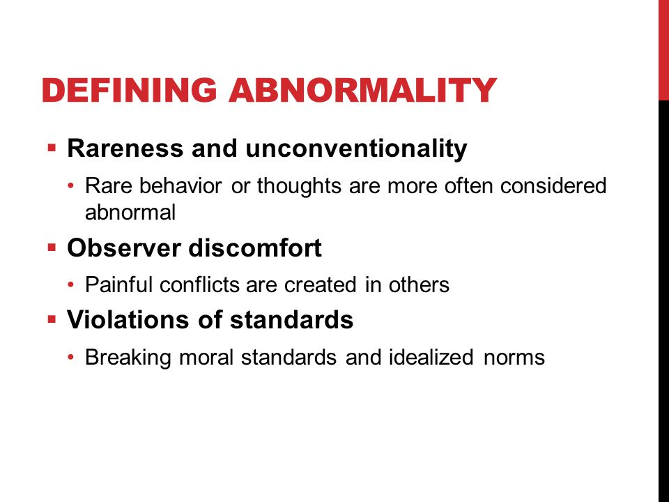 DEFINING ABNORMALITY  Rareness and unconventionality Rare behavior or thoughts are more often considered abnormal  Observer discomfort Painful conflicts are created in others  Violations of standards Breaking moral standards and idealized norms