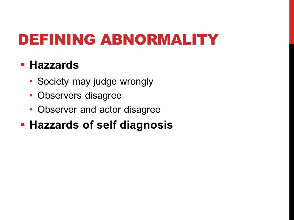 DEFINING ABNORMALITY  Hazzards Society may judge wrongly Observers disagree Observer and actor disagree  Hazzards of self diagnosis