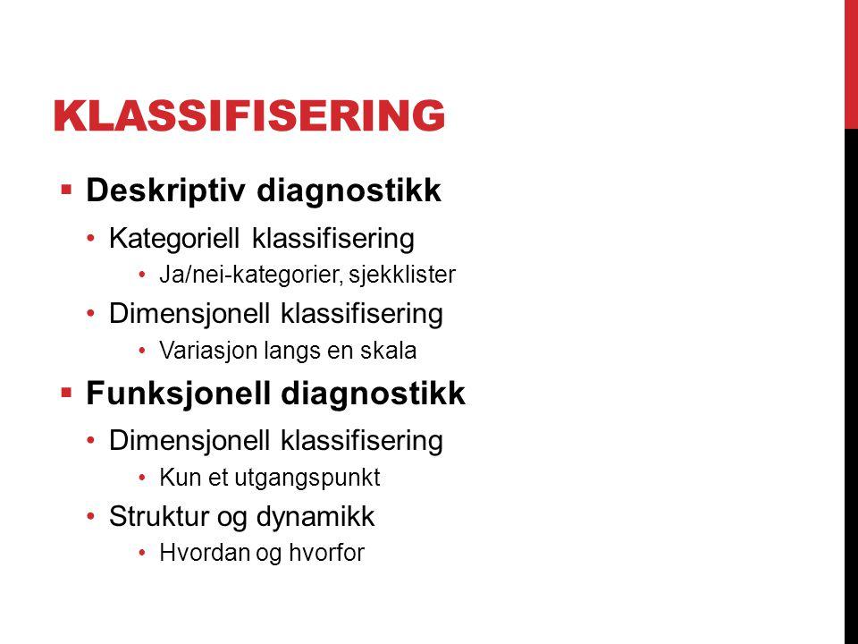 KLASSIFISERING  Deskriptiv diagnostikk Kategoriell klassifisering Ja/nei-kategorier, sjekklister Dimensjonell klassifisering Variasjon langs en skala