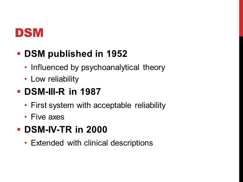 DSM  DSM published in 1952 Influenced by psychoanalytical theory Low reliability  DSM-III-R in 1987 First system with acceptable reliability Five axes  DSM-IV-TR in 2000 Extended with clinical descriptions