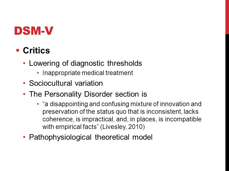 DSM-V  Critics Lowering of diagnostic thresholds Inappropriate medical treatment Sociocultural variation The Personality Disorder section is a disappointing and confusing mixture of innovation and preservation of the status quo that is inconsistent, lacks coherence, is impractical, and, in places, is incompatible with empirical facts (Livesley, 2010) Pathophysiological theoretical model