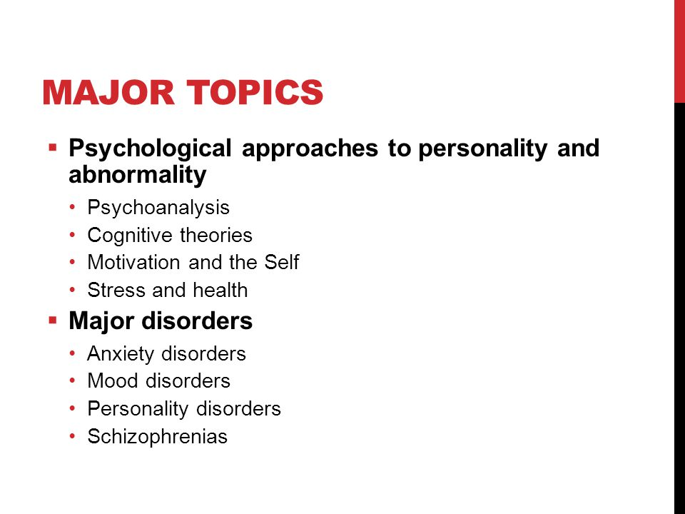 MAJOR TOPICS  Psychological approaches to personality and abnormality Psychoanalysis Cognitive theories Motivation and the Self Stress and health  Major disorders Anxiety disorders Mood disorders Personality disorders Schizophrenias