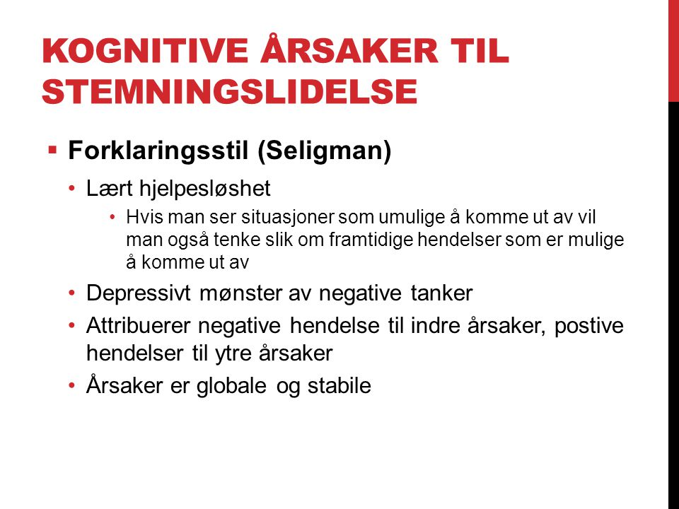KOGNITIVE ÅRSAKER TIL STEMNINGSLIDELSE  Forklaringsstil (Seligman) Lært hjelpesløshet Hvis man ser situasjoner som umulige å komme ut av vil man også