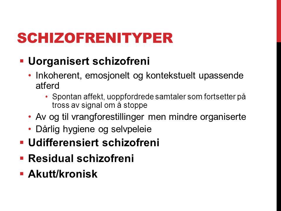 SCHIZOFRENITYPER  Uorganisert schizofreni Inkoherent, emosjonelt og kontekstuelt upassende atferd Spontan affekt, uoppfordrede samtaler som fortsette