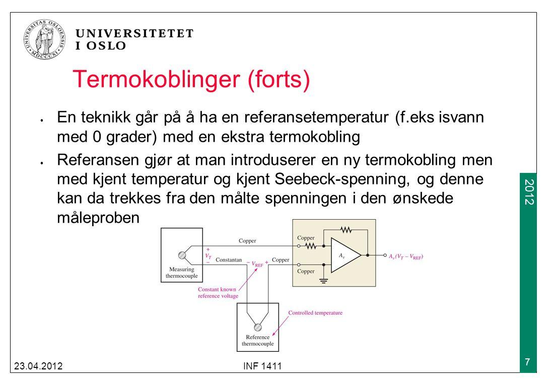 2009 2012 Termokoblinger (forts) Som regel er det ikke praktisk å ha en ismaskin for å lage en referansetemperatur Mer vanlig er å bruke en temperaturavhengig strømkilde for å kompensere for den ekstra Seebeck-spenningen 23.04.2012INF 1411 8 Copper (Cu) CuConstantan Strømkilden genererer en spenning i R som matcher den uønskende termokoblings- overgangen Measuring thermocouple AvAv AvVTAvVT +V VTVT +  +  VcVc IcIc Cu En uønsket termokoblingsspenning oppstår mellom kobber og konstantan-overgangen.