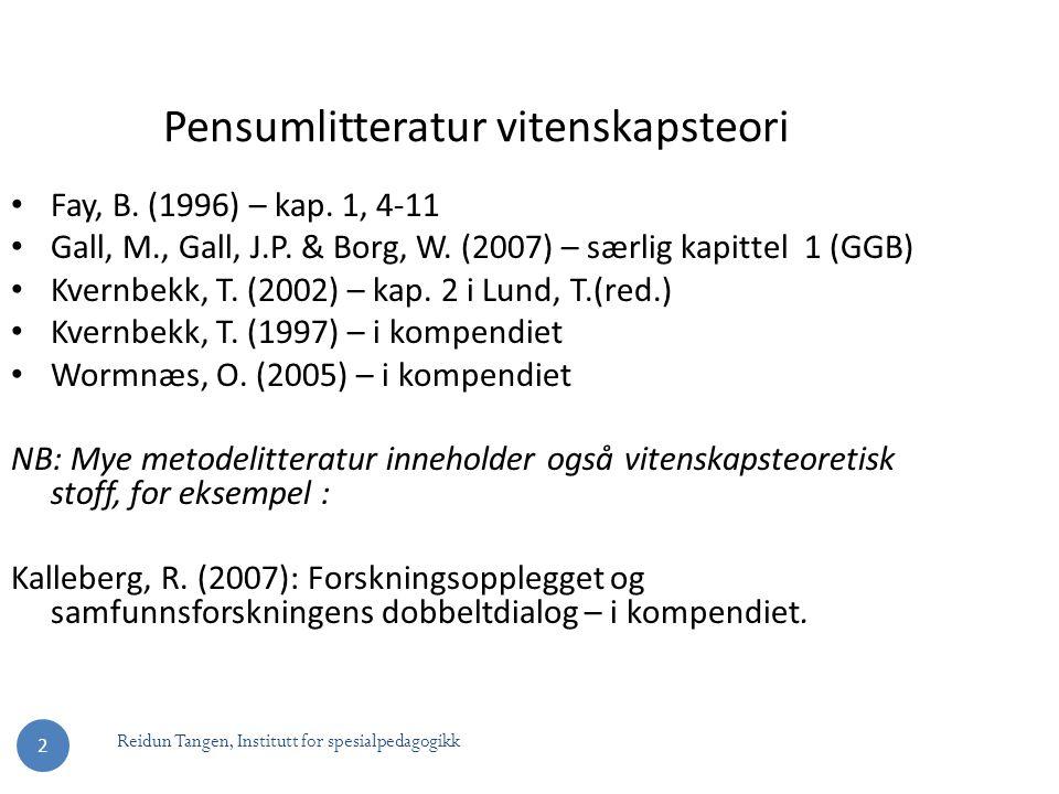 Reidun Tangen, Institutt for spesialpedagogikk 2 Pensumlitteratur vitenskapsteori Fay, B. (1996) – kap. 1, 4-11 Gall, M., Gall, J.P. & Borg, W. (2007)