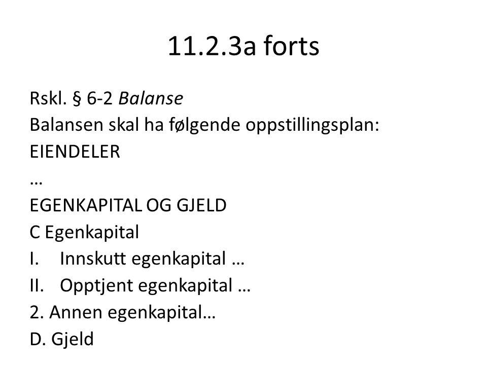 11.2.3a forts Rskl. § 6-2 Balanse Balansen skal ha følgende oppstillingsplan: EIENDELER … EGENKAPITAL OG GJELD C Egenkapital I.Innskutt egenkapital …