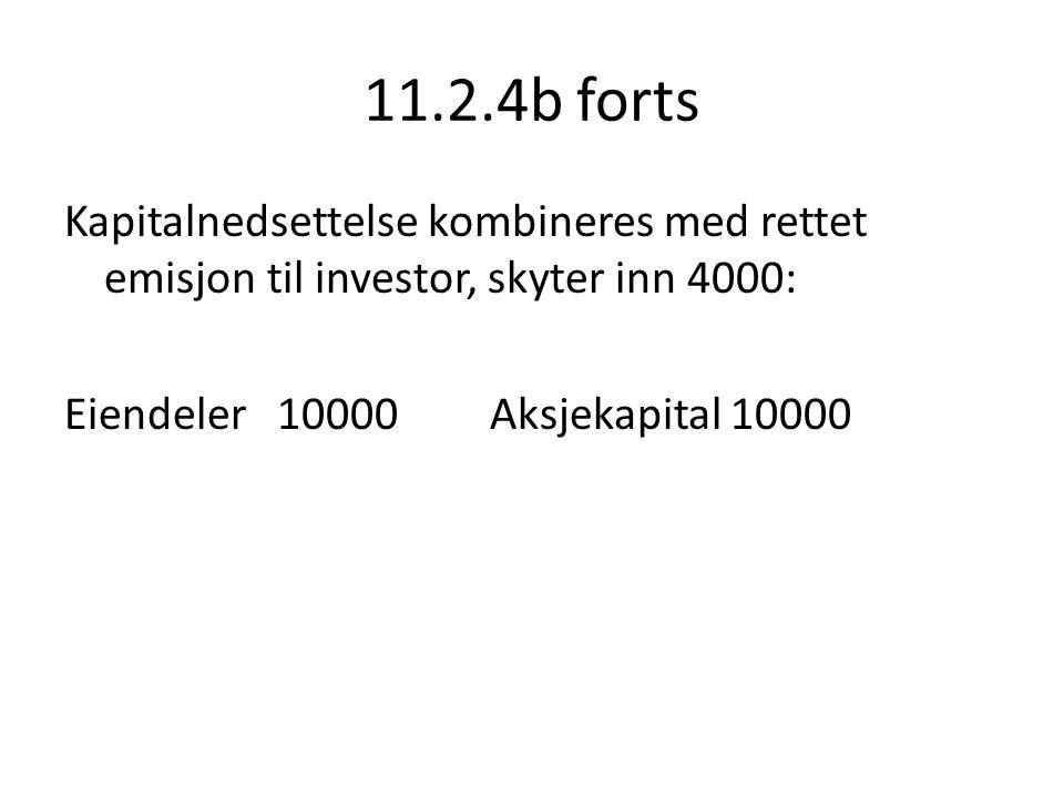 11.2.4b forts Kapitalnedsettelse kombineres med rettet emisjon til investor, skyter inn 4000: Eiendeler 10000Aksjekapital 10000