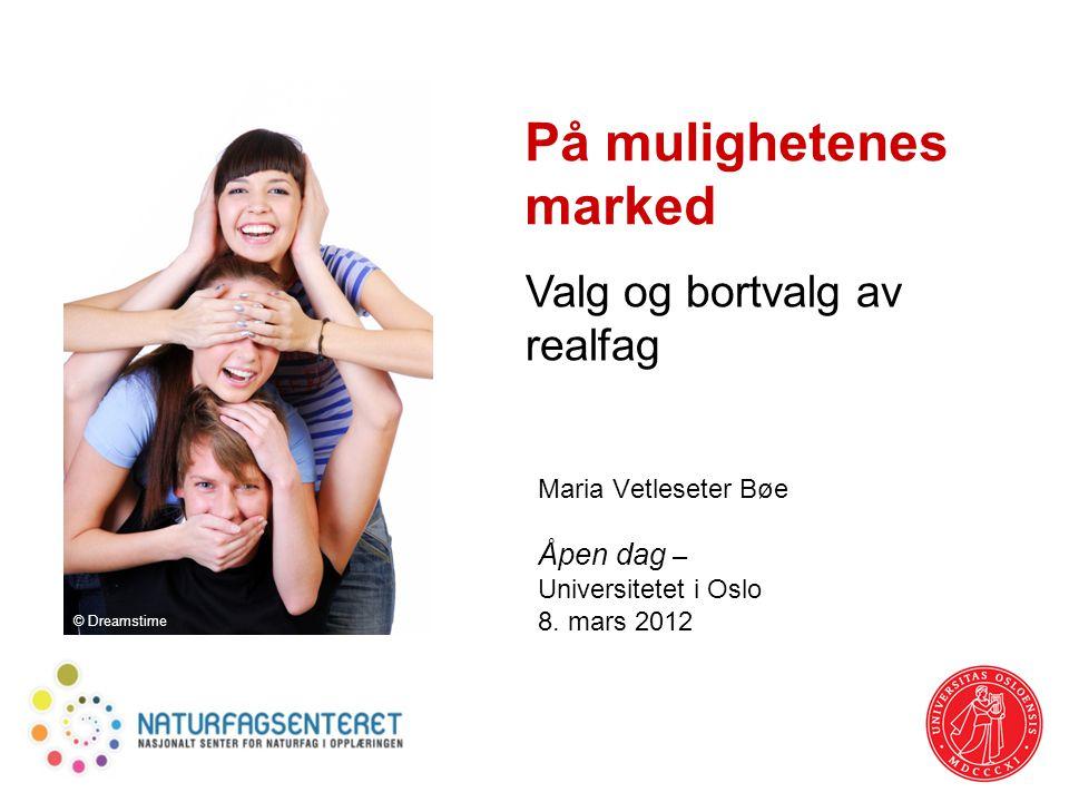 På mulighetenes marked Maria Vetleseter Bøe Åpen dag – Universitetet i Oslo 8. mars 2012 Valg og bortvalg av realfag © Dreamstime