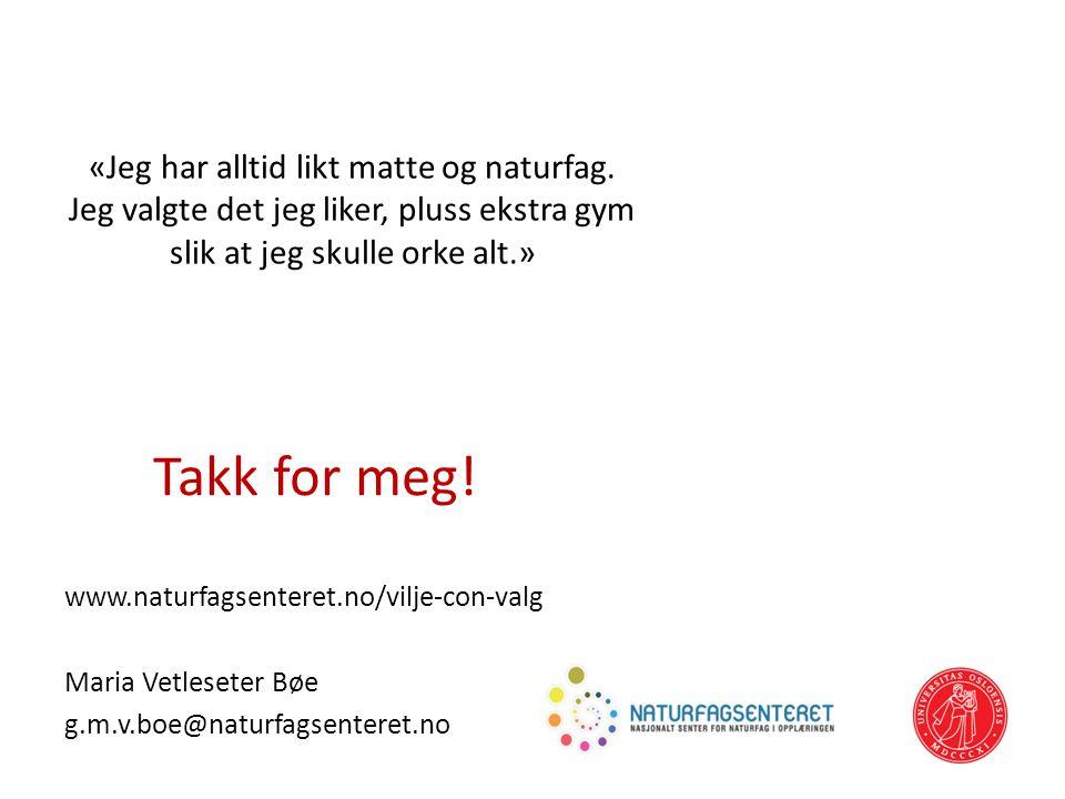 Takk for meg! www.naturfagsenteret.no/vilje-con-valg Maria Vetleseter Bøe g.m.v.boe@naturfagsenteret.no 40 «Jeg har alltid likt matte og naturfag. Jeg