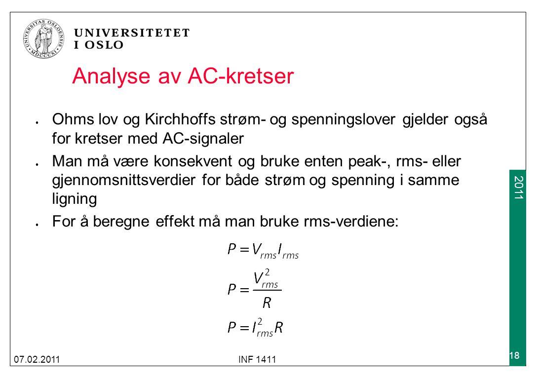 2009 2011 Analyse av AC-kretser Ohms lov og Kirchhoffs strøm- og spenningslover gjelder også for kretser med AC-signaler Man må være konsekvent og bruke enten peak-, rms- eller gjennomsnittsverdier for både strøm og spenning i samme ligning For å beregne effekt må man bruke rms-verdiene: 07.02.2011INF 1411 18