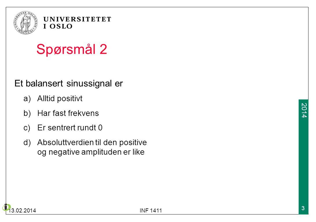 2013 2014 Spørsmål 2 Et balansert sinussignal er a)Alltid positivt b)Har fast frekvens c)Er sentrert rundt 0 d)Absoluttverdien til den positive og neg