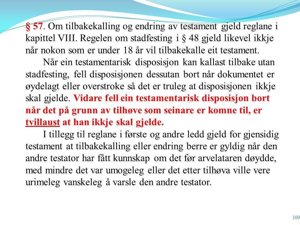 100 § 57. Om tilbakekalling og endring av testament gjeld reglane i kapittel VIII. Regelen om stadfesting i § 48 gjeld likevel ikkje når nokon som er
