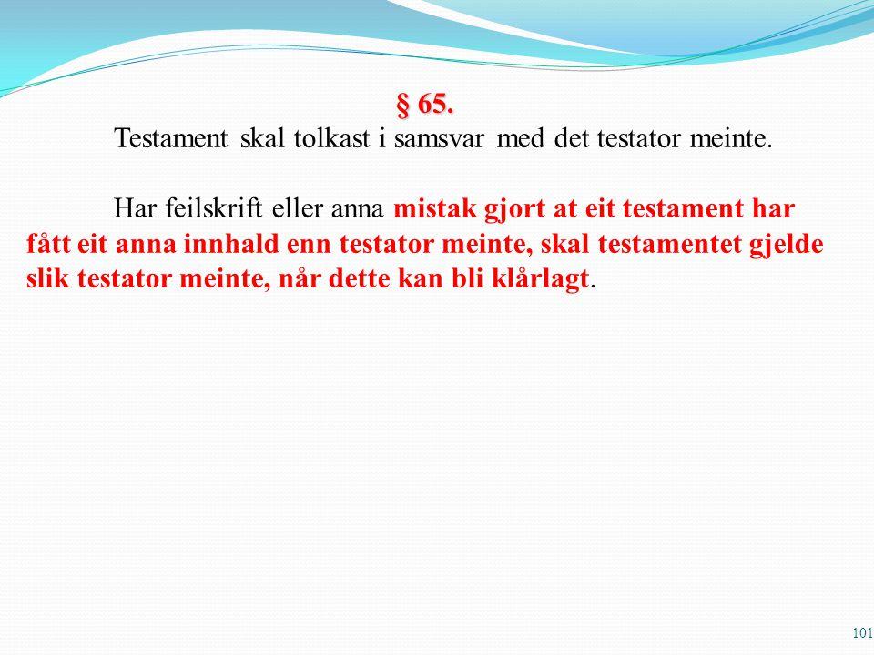 101 § 65. Testament skal tolkast i samsvar med det testator meinte. Har feilskrift eller anna mistak gjort at eit testament har fått eit anna innhald