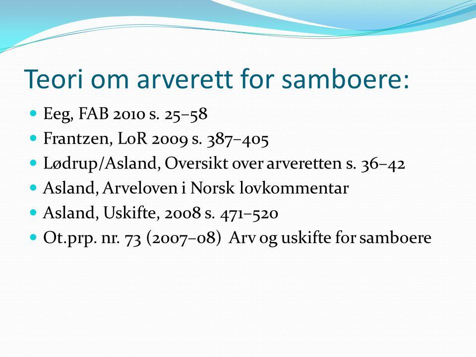 Teori om arverett for samboere: Eeg, FAB 2010 s. 25–58 Frantzen, LoR 2009 s. 387–405 Lødrup/Asland, Oversikt over arveretten s. 36–42 Asland, Arvelove