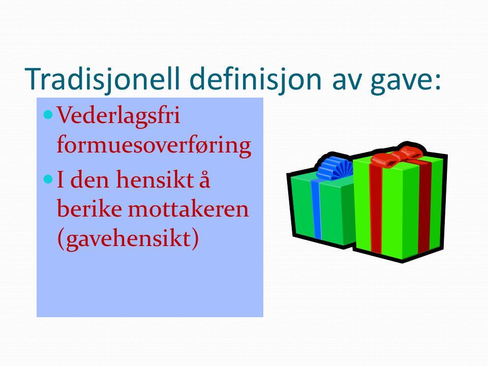 Tradisjonell definisjon av gave: Vederlagsfri formuesoverføring I den hensikt å berike mottakeren (gavehensikt)