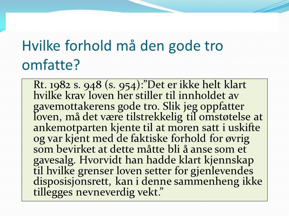 """Hvilke forhold må den gode tro omfatte? Rt. 1982 s. 948 (s. 954):""""Det er ikke helt klart hvilke krav loven her stiller til innholdet av gavemottakeren"""